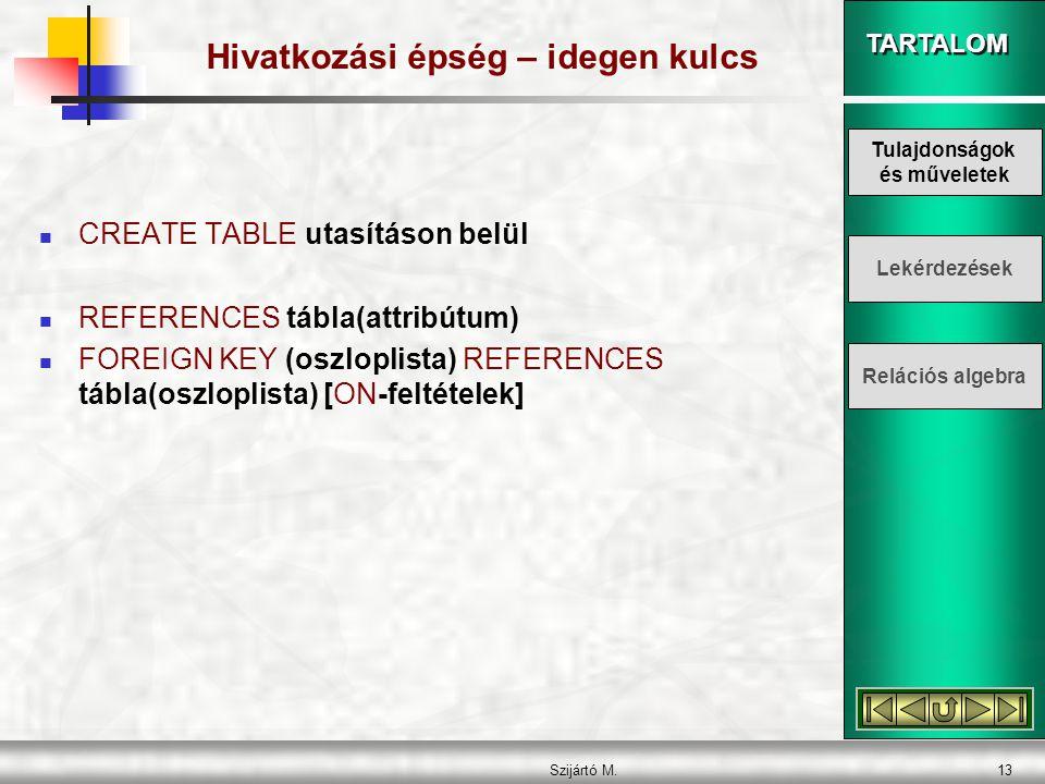 TARTALOM Szijártó M.13 Hivatkozási épség – idegen kulcs  CREATE TABLE utasításon belül  REFERENCES tábla(attribútum)  FOREIGN KEY (oszloplista) REFERENCES tábla(oszloplista) [ON-feltételek] Tulajdonságok és műveletek Lekérdezések Relációs algebra