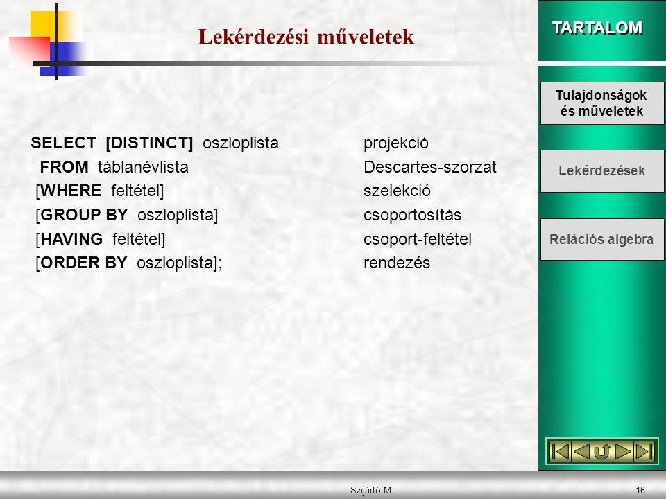 TARTALOM Szijártó M.16 Lekérdezési műveletek SELECT [DISTINCT] oszloplistaprojekció FROM táblanévlistaDescartes-szorzat [WHERE feltétel]szelekció [GROUP BY oszloplista]csoportosítás [HAVING feltétel]csoport-feltétel [ORDER BY oszloplista];rendezés Tulajdonságok és műveletek Lekérdezések Relációs algebra