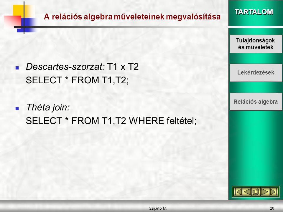 TARTALOM Szijártó M.20 A relációs algebra műveleteinek megvalósítása  Descartes-szorzat: T1 x T2 SELECT * FROM T1,T2;  Théta join: SELECT * FROM T1,T2 WHERE feltétel; Tulajdonságok és műveletek Lekérdezések Relációs algebra