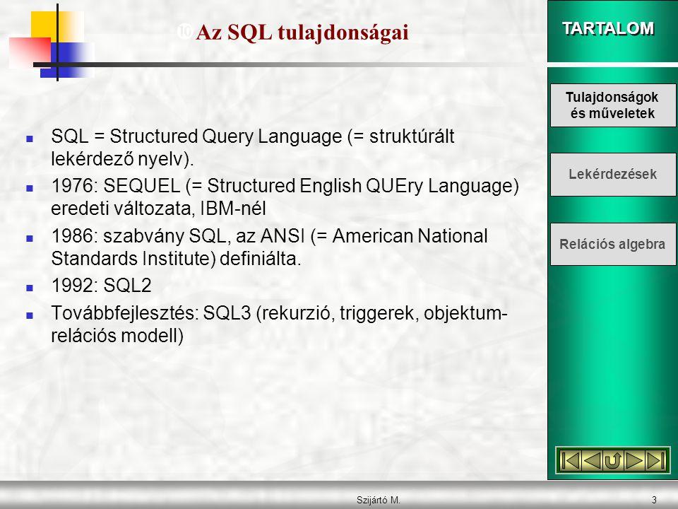 TARTALOM Szijártó M.4 A SQL jellemzése: - a relációs algebrára épül - kiterjed az adatkezelő tevékenységekre: - adatdefiniáló (DDL) - adatkezelő (DML) - lekérdező (DQL) - vezérlő (DCL) - a műveleti lépéseket kell megadni - halmazorientált - magas szintű parancsok - bővülő nyelv - lehet interaktív és beépülő Az SQL nem adatbázis-kezelő rendszer.