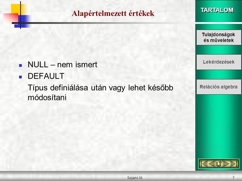 TARTALOM Szijártó M.7  NULL – nem ismert  DEFAULT Típus definiálása után vagy lehet később módosítani  Alapértelmezett értékek Tulajdonságok és műveletek Lekérdezések Relációs algebra