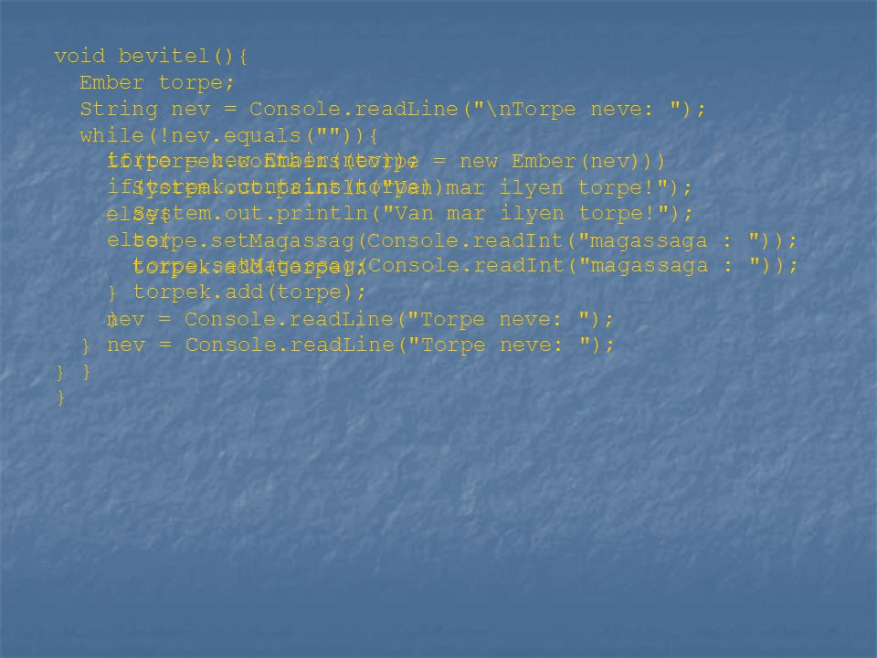 void bevitel(){ Ember torpe; String nev = Console.readLine( \nTorpe neve: ); while(!nev.equals( )){ if(torpek.contains(torpe = new Ember(nev))) System.out.println( Van mar ilyen torpe! ); else{ torpe.setMagassag(Console.readInt( magassaga : )); torpek.add(torpe); } nev = Console.readLine( Torpe neve: ); } } torpe = new Ember(nev)); if(torpek.contains(torpe)) System.out.println( Van mar ilyen torpe! ); else{ torpe.setMagassag(Console.readInt( magassaga : )); torpek.add(torpe); } nev = Console.readLine( Torpe neve: ); } }