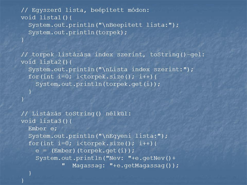 // Egyszerű lista, beépített módon: void lista1(){ System.out.println( \nBeepitett lista: ); System.out.println(torpek); } // torpek listázása index szerint, toString()-gel: void lista2(){ System.out.println( \nLista index szerint: ); for(int i=0; i<torpek.size(); i++){ System.out.println(torpek.get(i)); } } // Listázás toString() nélkül: void lista3(){ Ember e; System.out.println( \nEgyeni lista: ); for(int i=0; i<torpek.size(); i++){ e = (Ember)(torpek.get(i)); System.out.println( Nev: +e.getNev()+ Magassag: +e.getMagassag()); } }