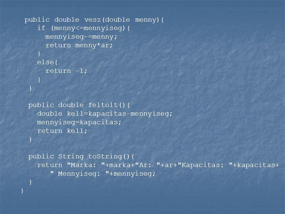 public double vesz(double menny){ if (menny<=mennyiseg){ mennyiseg-=menny; return menny*ar; } else{ return -1; } } public double feltolt(){ double kell=kapacitas-mennyiseg; mennyiseg=kapacitas; return kell; } public String toString(){ return Marka: +marka+ Ar: +ar+ Kapacitas: +kapacitas+ Mennyiseg: +mennyiseg; } }