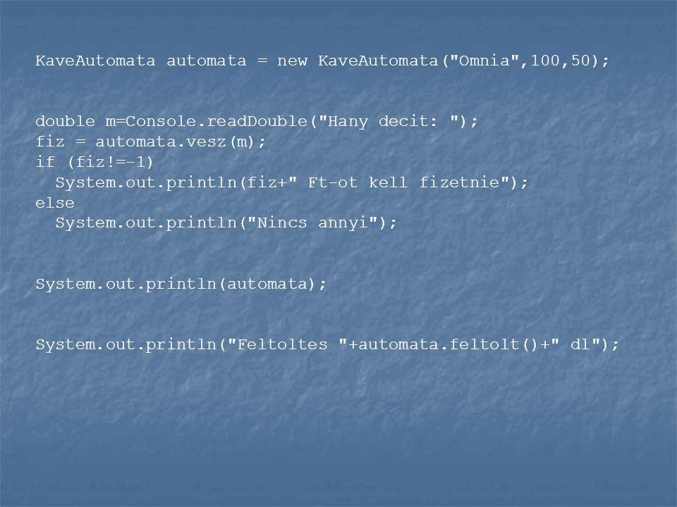KaveAutomata automata = new KaveAutomata( Omnia ,100,50); double m=Console.readDouble( Hany decit: ); fiz = automata.vesz(m); if (fiz!=-1) System.out.println(fiz+ Ft-ot kell fizetnie ); else System.out.println( Nincs annyi ); System.out.println(automata); System.out.println( Feltoltes +automata.feltolt()+ dl );