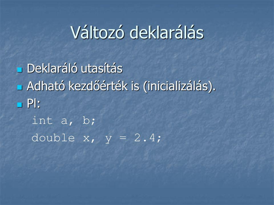 Változó deklarálás  Deklaráló utasítás  Adható kezdőérték is (inicializálás).  Pl: int a, b; double x, y = 2.4;