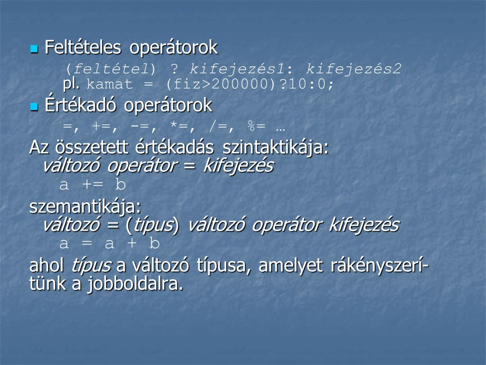  Feltételes operátorok pl. (feltétel) ? kifejezés1: kifejezés2 pl. kamat = (fiz>200000)?10:0;  Értékadó operátorok =, +=, -=, *=, /=, %= … Az összet