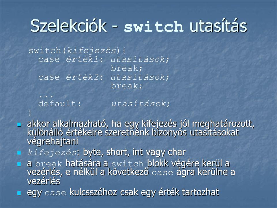 Szelekciók - utasítás Szelekciók - switch utasítás switch(kifejezés){ case érték1: utasítások; break; case érték2: utasítások; break;...