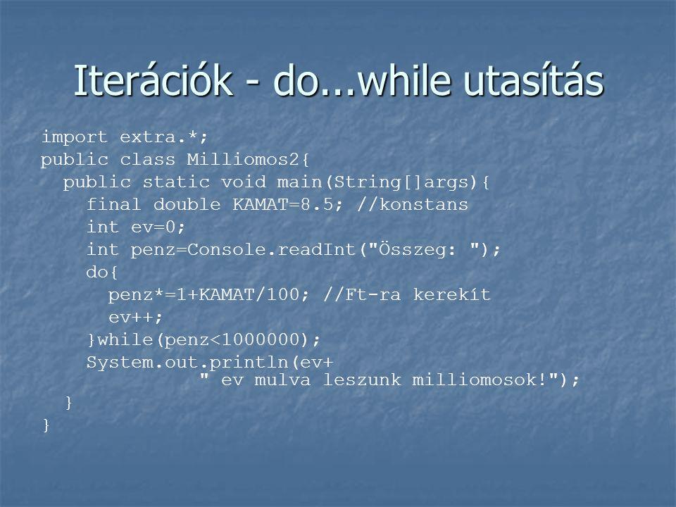 Iterációk - do...while utasítás import extra.*; public class Milliomos2{ public static void main(String[]args){ final double KAMAT=8.5; //konstans int ev=0; int penz=Console.readInt( Összeg: ); do{ penz*=1+KAMAT/100; //Ft-ra kerekít ev++; }while(penz<1000000); System.out.println(ev+ ev mulva leszunk milliomosok! ); }