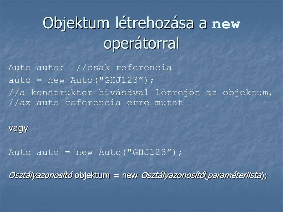 Objektum létrehozása a operátorral Objektum létrehozása a new operátorral Auto auto; //csak referencia auto = new Auto( GHJ123 ); //a konstruktor hívásával létrejön az objektum, //az auto referencia erre mutatvagy Auto auto = new Auto( GHJ123 ); Osztályazonosító objektum = new Osztályazonosító(paraméterlista);