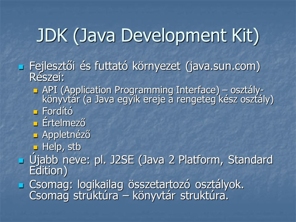 JDK (Java Development Kit)  Fejlesztői és futtató környezet (java.sun.com) Részei:  API (Application Programming Interface) – osztály- könyvtár (a J