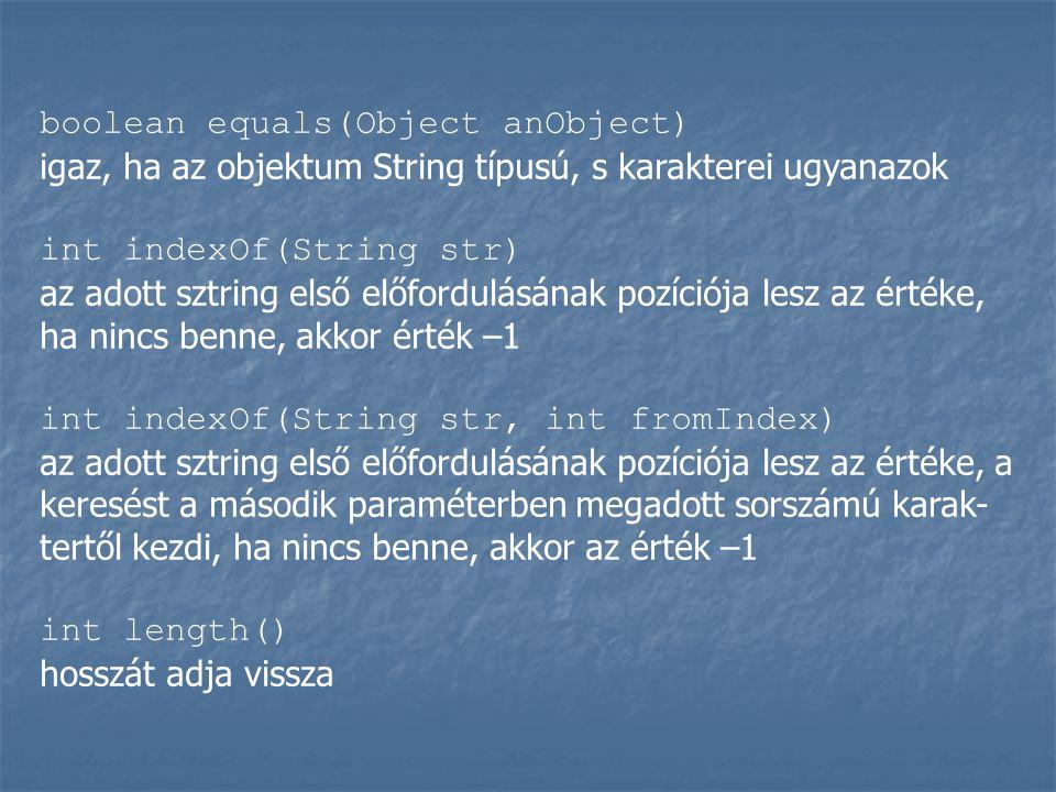 boolean equals(Object anObject) igaz, ha az objektum String típusú, s karakterei ugyanazok int indexOf(String str) az adott sztring első előfordulásának pozíciója lesz az értéke, ha nincs benne, akkor érték –1 int indexOf(String str, int fromIndex) az adott sztring első előfordulásának pozíciója lesz az értéke, a keresést a második paraméterben megadott sorszámú karak- tertől kezdi, ha nincs benne, akkor az érték –1 int length() hosszát adja vissza