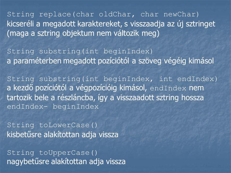 String replace(char oldChar, char newChar) kicseréli a megadott karaktereket, s visszaadja az új sztringet (maga a sztring objektum nem változik meg)