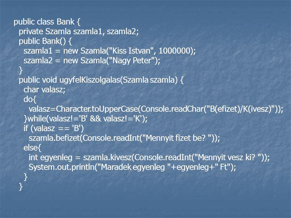 public class Bank { private Szamla szamla1, szamla2; public Bank() { szamla1 = new Szamla( Kiss Istvan , 1000000); szamla2 = new Szamla( Nagy Peter ); } public void ugyfelKiszolgalas(Szamla szamla) { char valasz; do{ valasz=Character.toUpperCase(Console.readChar( B(efizet)/K(ivesz) )); }while(valasz!= B && valasz!= K ); if (valasz == B ) szamla.befizet(Console.readInt( Mennyit fizet be.