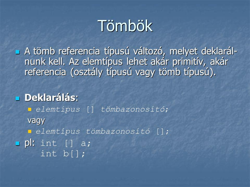 Tömbök  A tömb referencia típusú változó, melyet deklarál- nunk kell. Az elemtípus lehet akár primitív, akár referencia (osztály típusú vagy tömb típ