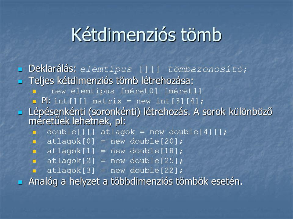 Kétdimenziós tömb  Deklarálás:  Deklarálás: elemtípus [][] tömbazonosító;  Teljes kétdimenziós tömb létrehozása:   new elemtípus [méret0] [méret1]  Pl:  Pl: int[][] matrix  Lépésenkénti (soronkénti) létrehozás.
