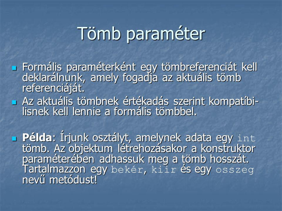 Tömb paraméter  Formális paraméterként egy tömbreferenciát kell deklarálnunk, amely fogadja az aktuális tömb referenciáját.  Az aktuális tömbnek ért