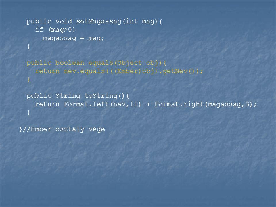 public void setMagassag(int mag){ if (mag>0) magassag = mag; } public boolean equals(Object obj){ return nev.equals(((Ember)obj).getNev()); } public String toString(){ return Format.left(nev,10) + Format.right(magassag,3); } }//Ember osztály vége