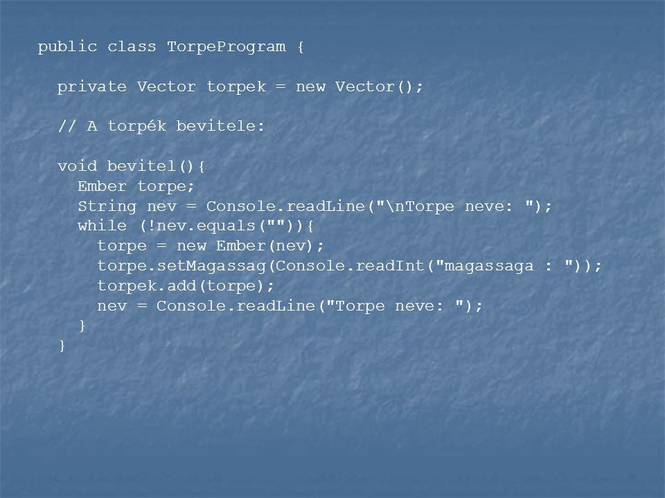 public class TorpeProgram { private Vector torpek = new Vector(); // A torpék bevitele: void bevitel(){ Ember torpe; String nev = Console.readLine(