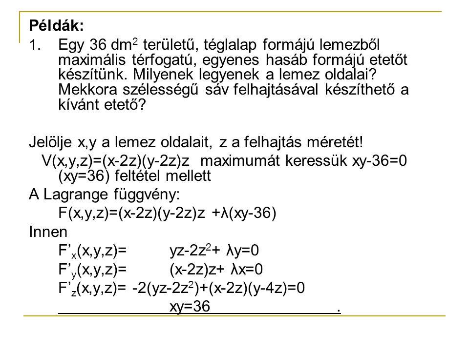 Ebből a lehetséges szélsőértékhelyek (x,y,z>0 mellett): a 1 (6,6,3) és a 2 (6,6,1)  a 1 (6,6,3) helyen a szélsőérték V(6,6,3)=0 dm 3, ami a függvény feltételes minimuma,  a 2 (6,6,1) helyen a szélsőérték V(6,6,1)=16 dm 3, ami a függvény feltételes maximuma A feltétel, xy=36 mindkét esetben teljesül.