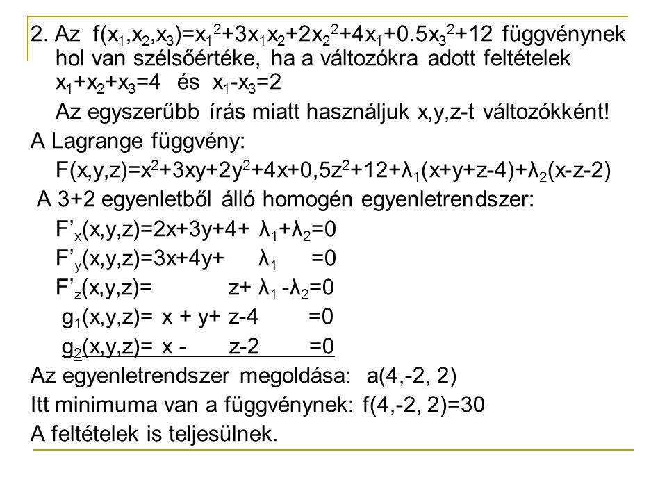 2. Az f(x 1,x 2,x 3 )=x 1 2 +3x 1 x 2 +2x 2 2 +4x 1 +0.5x 3 2 +12 függvénynek hol van szélsőértéke, ha a változókra adott feltételek x 1 +x 2 +x 3 =4