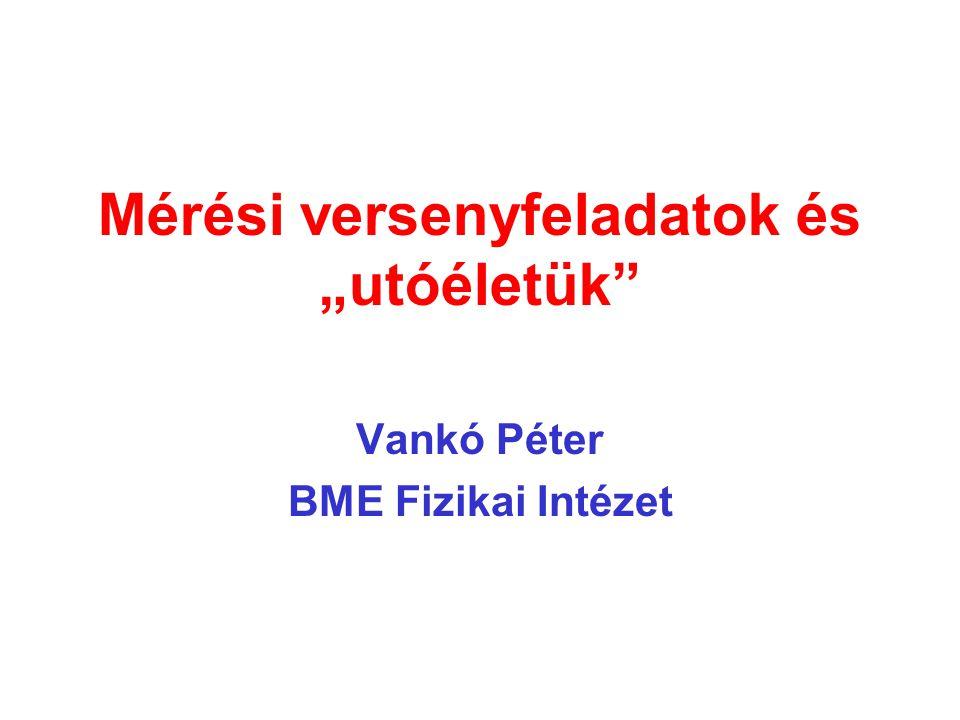 """Mérési versenyfeladatok és """"utóéletük"""" Vankó Péter BME Fizikai Intézet"""