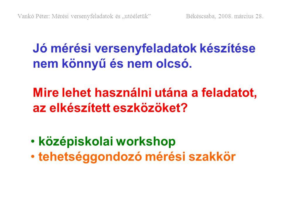 """Vankó Péter: Mérési versenyfeladatok és """"utóéletük"""" Békéscsaba, 2008. március 28. Jó mérési versenyfeladatok készítése nem könnyű és nem olcsó. Mire l"""
