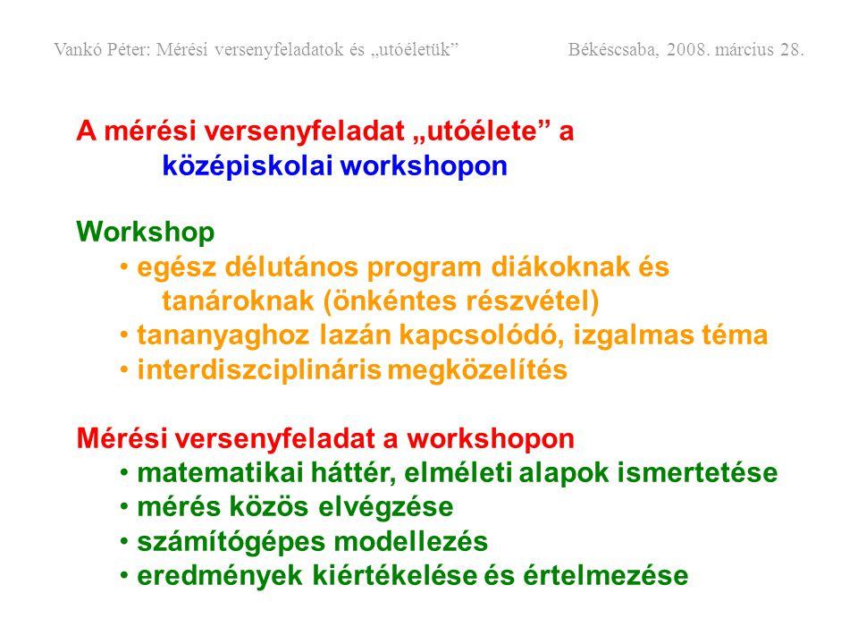 """A mérési versenyfeladat """"utóélete"""" a középiskolai workshopon Workshop • egész délutános program diákoknak és tanároknak (önkéntes részvétel) • tananya"""