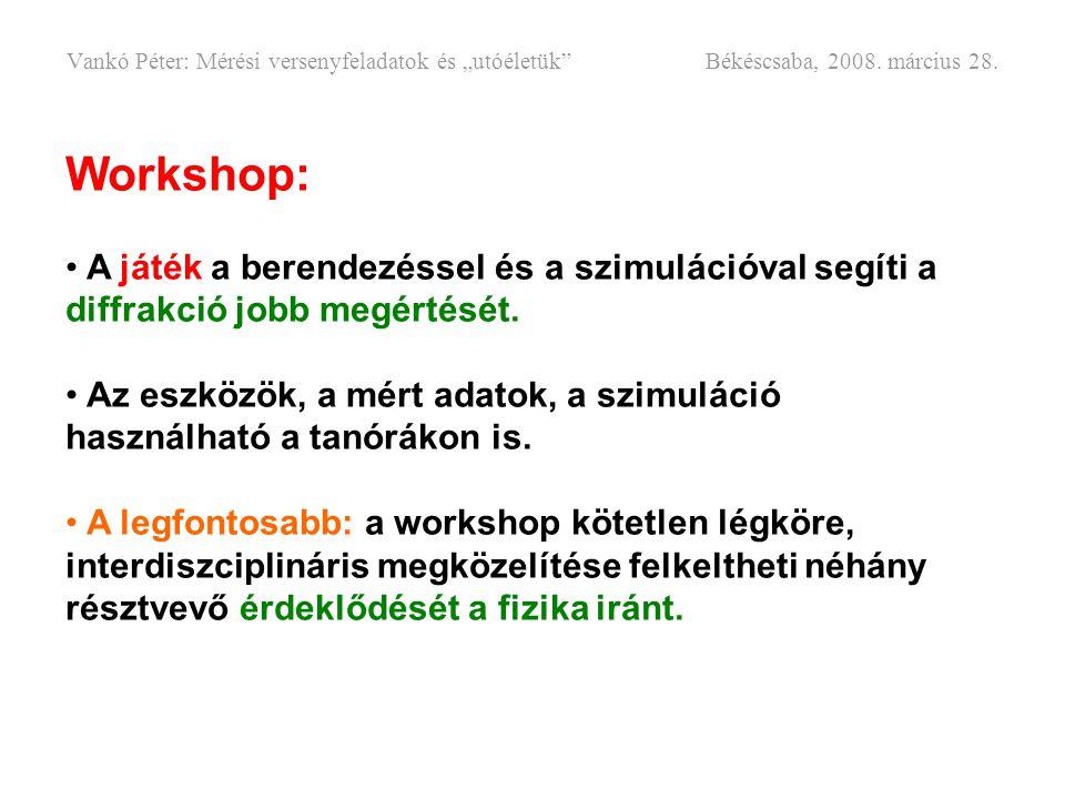 Workshop: • A játék a berendezéssel és a szimulációval segíti a diffrakció jobb megértését. • Az eszközök, a mért adatok, a szimuláció használható a t