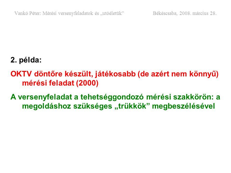 """Vankó Péter: Mérési versenyfeladatok és """"utóéletük"""" Békéscsaba, 2008. március 28. 2. példa: OKTV döntőre készült, játékosabb (de azért nem könnyű) mér"""