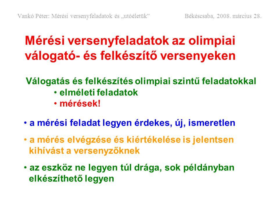 """Mérési versenyfeladatok az olimpiai válogató- és felkészítő versenyeken Vankó Péter: Mérési versenyfeladatok és """"utóéletük"""" Békéscsaba, 2008. március"""
