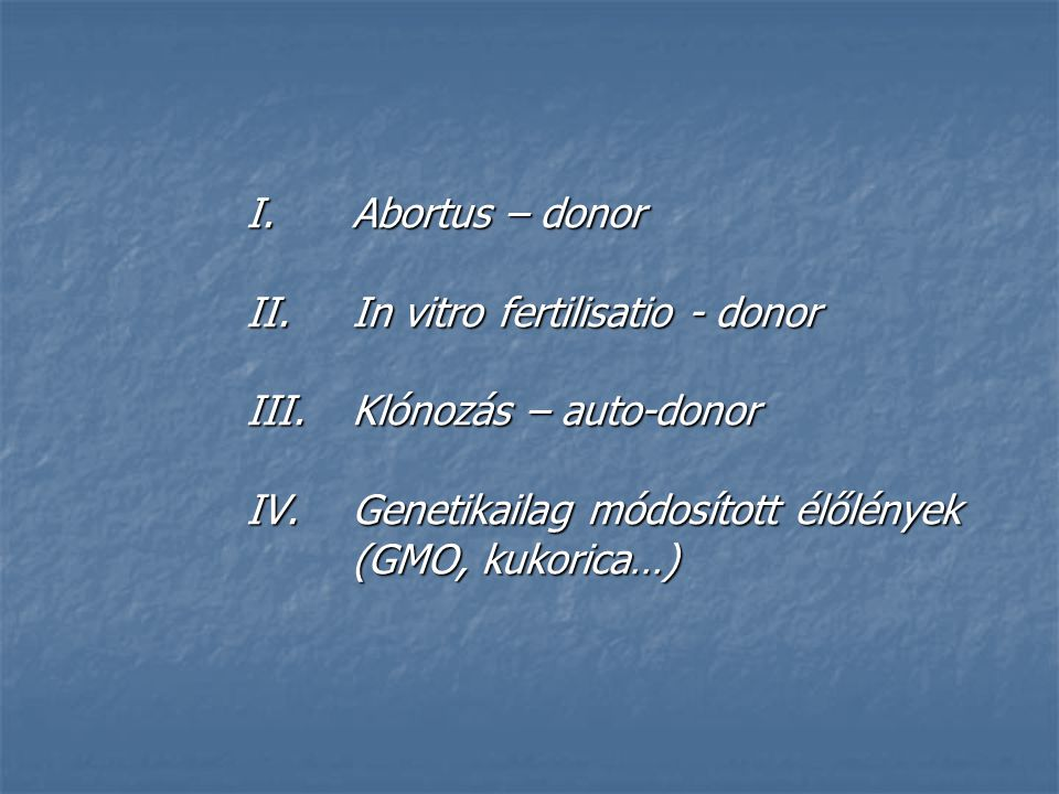 I.Abortus – donor II.In vitro fertilisatio - donor III.Klónozás – auto-donor IV.Genetikailag módosított élőlények (GMO, kukorica…)