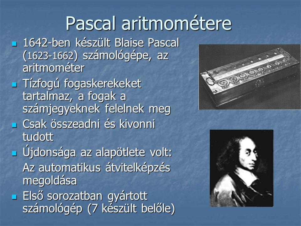 Pascal aritmométere  1642-ben készült Blaise Pascal ( 1623-1662 ) számológépe, az aritmométer  Tízfogú fogaskerekeket tartalmaz, a fogak a számjegyeknek felelnek meg  Csak összeadni és kivonni tudott  Újdonsága az alapötlete volt: Az automatikus átvitelképzés megoldása  Első sorozatban gyártott számológép (7 készült belőle)