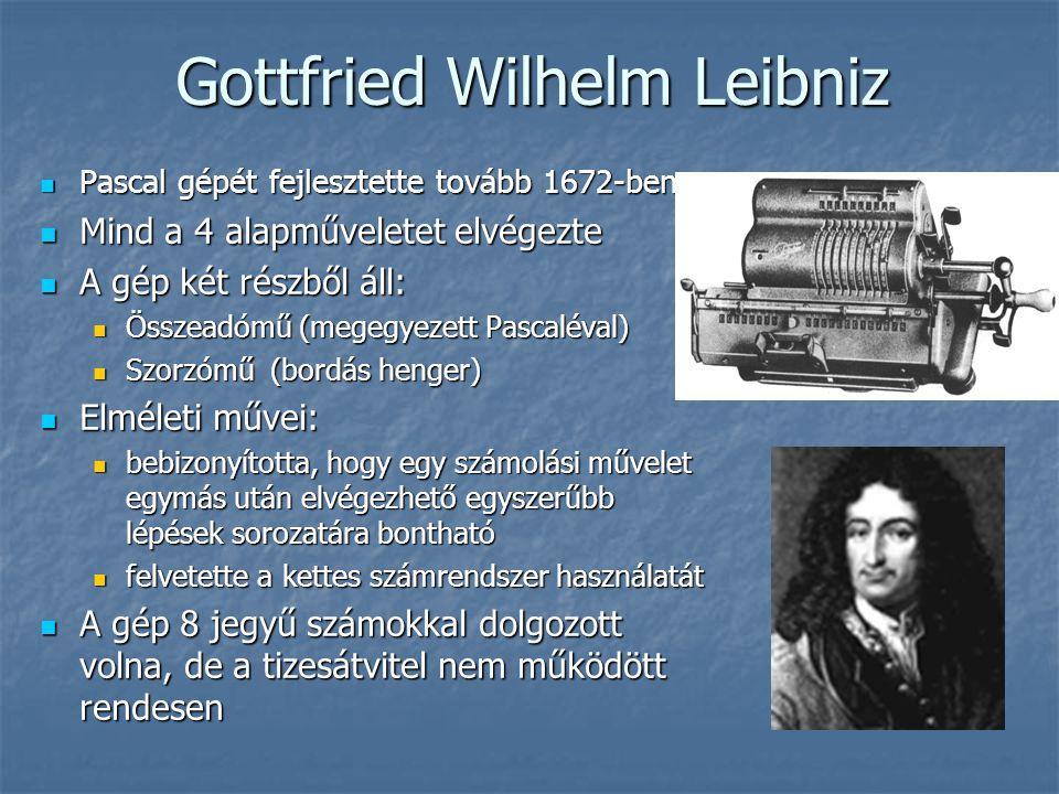 Gottfried Wilhelm Leibniz Gottfried Wilhelm Leibniz  Pascal gépét fejlesztette tovább 1672-ben  Mind a 4 alapműveletet elvégezte  A gép két részből áll:  Összeadómű (megegyezett Pascaléval)  Szorzómű (bordás henger)  Elméleti művei:  bebizonyította, hogy egy számolási művelet egymás után elvégezhető egyszerűbb lépések sorozatára bontható  felvetette a kettes számrendszer használatát  A gép 8 jegyű számokkal dolgozott volna, de a tizesátvitel nem működött rendesen