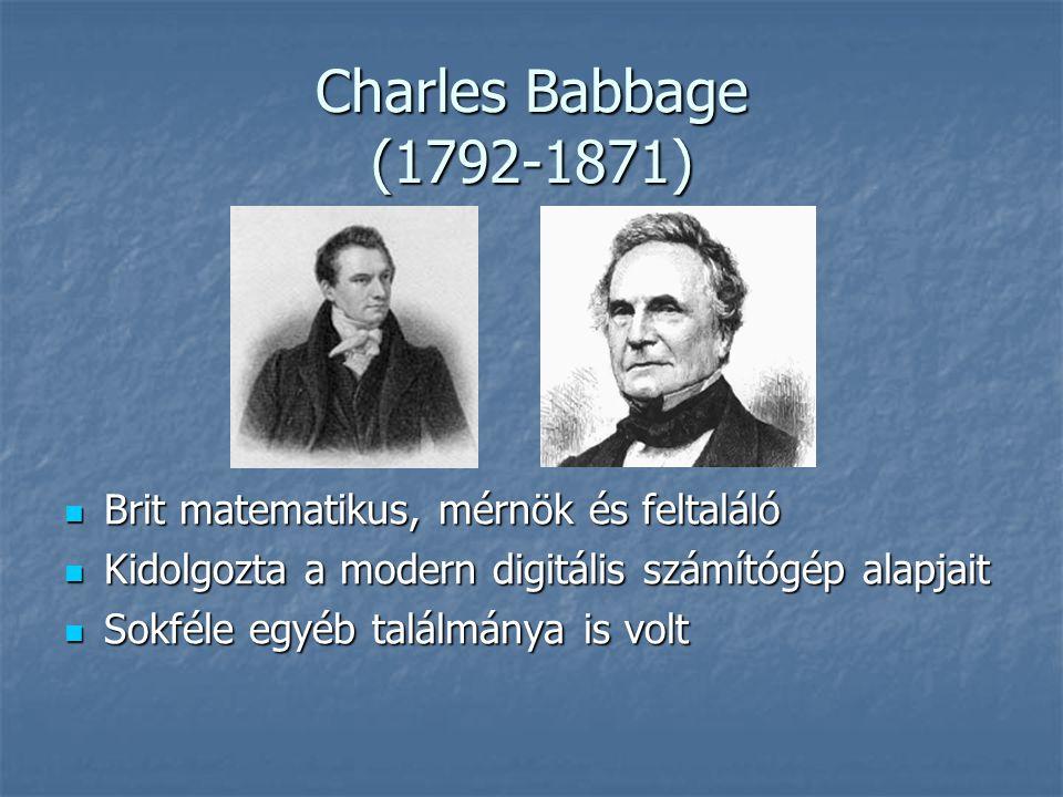 Charles Babbage (1792-1871)  Brit matematikus, mérnök és feltaláló  Kidolgozta a modern digitális számítógép alapjait  Sokféle egyéb találmánya is volt