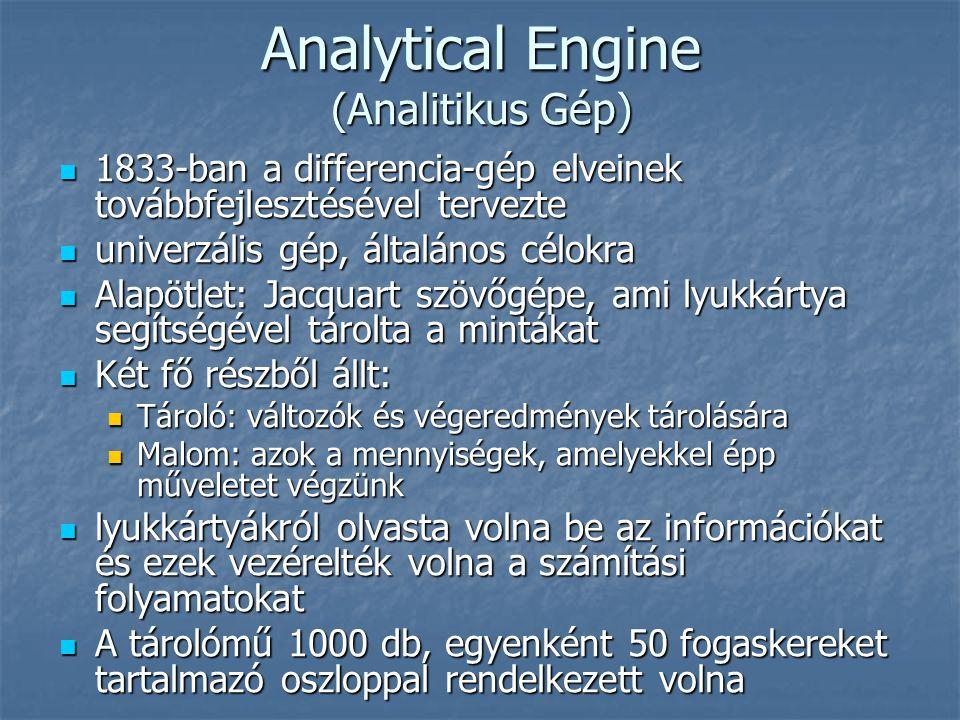 Analytical Engine (Analitikus Gép)  1833-ban a differencia-gép elveinek továbbfejlesztésével tervezte  univerzális gép, általános célokra  Alapötlet: Jacquart szövőgépe, ami lyukkártya segítségével tárolta a mintákat  Két fő részből állt:  Tároló: változók és végeredmények tárolására  Malom: azok a mennyiségek, amelyekkel épp műveletet végzünk  lyukkártyákról olvasta volna be az információkat és ezek vezérelték volna a számítási folyamatokat  A tárolómű 1000 db, egyenként 50 fogaskereket tartalmazó oszloppal rendelkezett volna