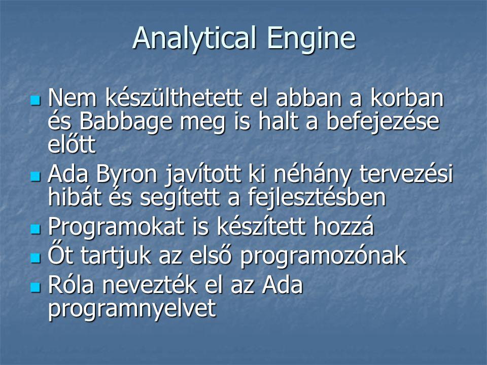  Nem készülthetett el abban a korban és Babbage meg is halt a befejezése előtt  Ada Byron javított ki néhány tervezési hibát és segített a fejlesztésben  Programokat is készített hozzá  Őt tartjuk az első programozónak  Róla nevezték el az Ada programnyelvet