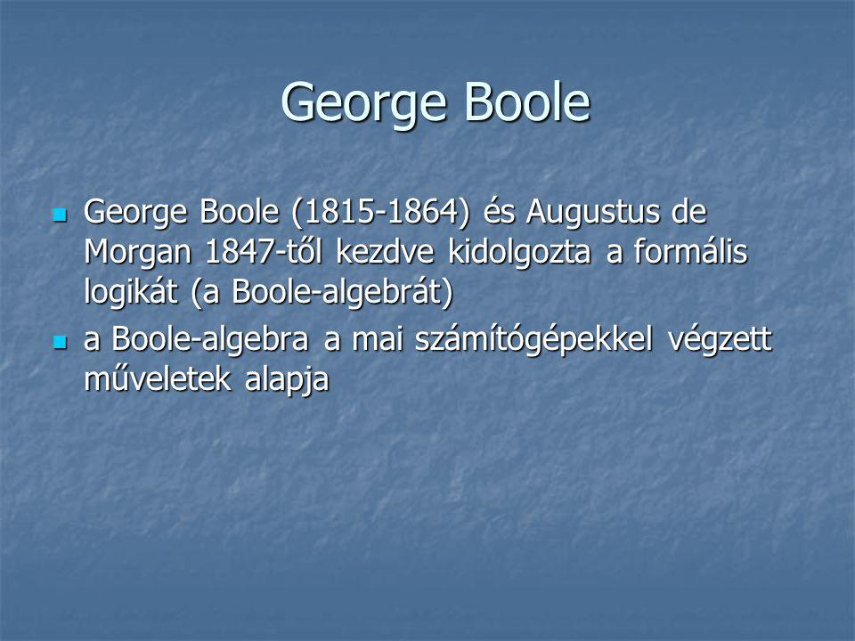 George Boole George Boole  George Boole (1815-1864) és Augustus de Morgan 1847-től kezdve kidolgozta a formális logikát (a Boole-algebrát)  a Boole-algebra a mai számítógépekkel végzett műveletek alapja