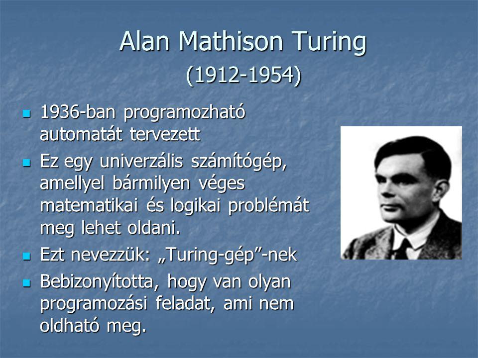 Alan Mathison Turing (1912-1954) Alan Mathison Turing (1912-1954)  1936-ban programozható automatát tervezett  Ez egy univerzális számítógép, amellyel bármilyen véges matematikai és logikai problémát meg lehet oldani.
