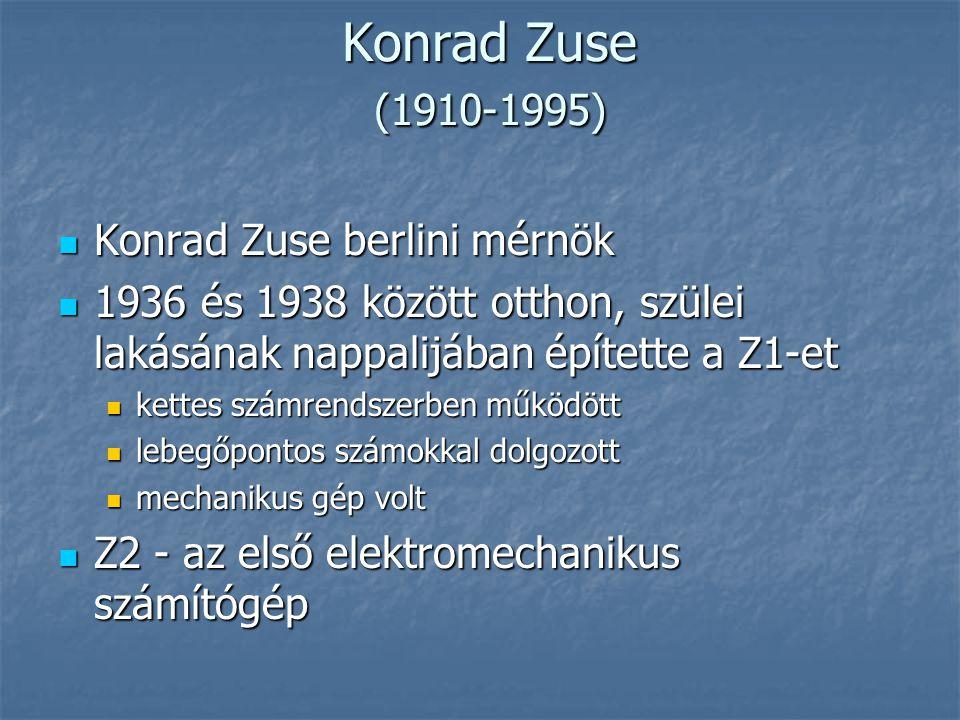 Konrad Zuse (1910-1995) Konrad Zuse (1910-1995)  Konrad Zuse berlini mérnök  1936 és 1938 között otthon, szülei lakásának nappalijában építette a Z1-et  kettes számrendszerben működött  lebegőpontos számokkal dolgozott  mechanikus gép volt  Z2 - az első elektromechanikus számítógép