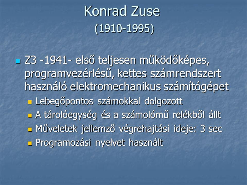Konrad Zuse (1910-1995)  Z3 -1941- első teljesen működőképes, programvezérlésű, kettes számrendszert használó elektromechanikus számítógépet  Lebegőpontos számokkal dolgozott  A tárolóegység és a számolómű relékből állt  Műveletek jellemző végrehajtási ideje: 3 sec  Programozási nyelvet használt