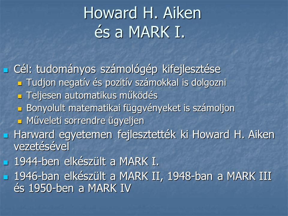 Howard H. Aiken és a MARK I. Howard H. Aiken és a MARK I.  Cél: tudományos számológép kifejlesztése  Tudjon negatív és pozitív számokkal is dolgozni
