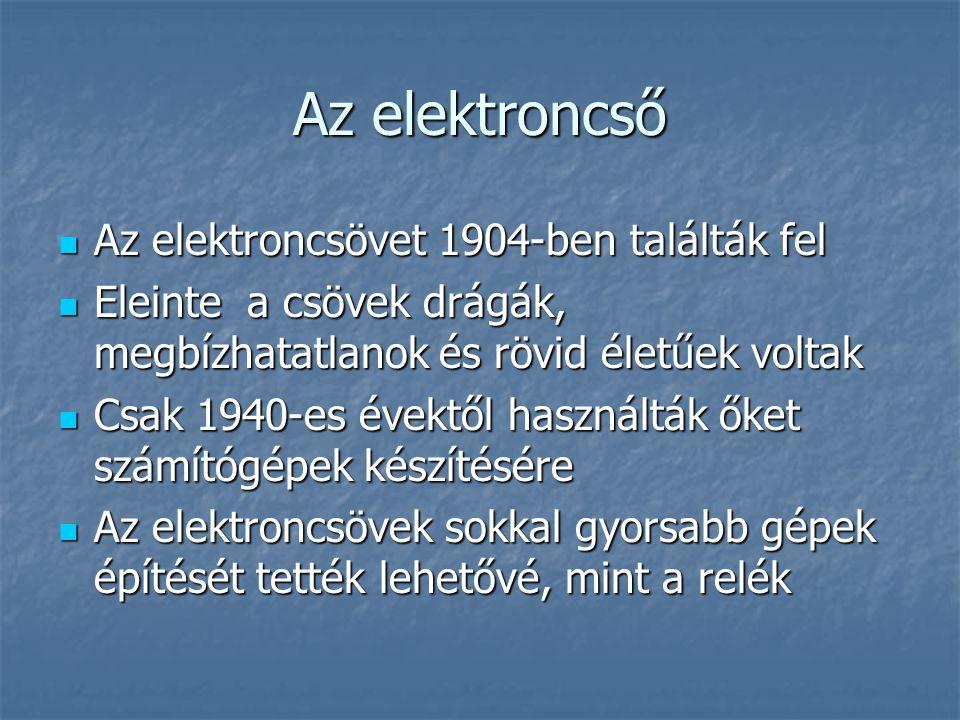 Az elektroncső  Az elektroncsövet 1904-ben találták fel  Eleinte a csövek drágák, megbízhatatlanok és rövid életűek voltak  Csak 1940-es évektől használták őket számítógépek készítésére  Az elektroncsövek sokkal gyorsabb gépek építését tették lehetővé, mint a relék