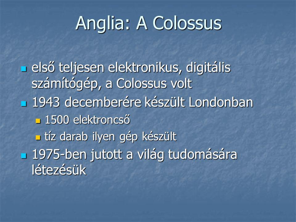 Anglia: A Colossus  első teljesen elektronikus, digitális számítógép, a Colossus volt  1943 decemberére készült Londonban  1500 elektroncső  tíz darab ilyen gép készült  1975-ben jutott a világ tudomására létezésük