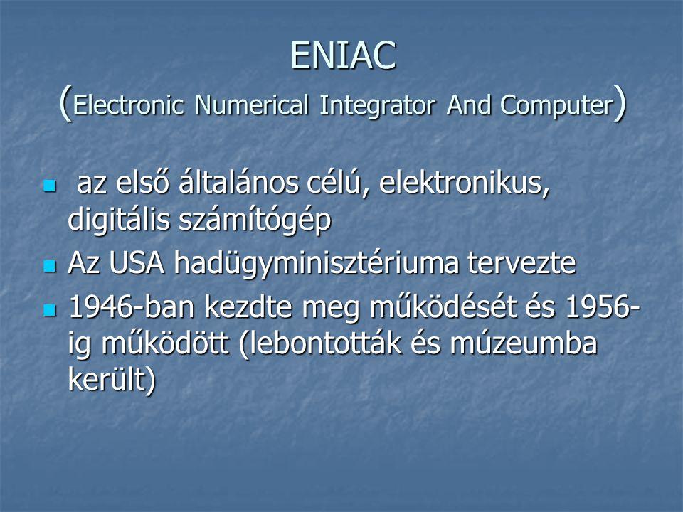 ENIAC ( Electronic Numerical Integrator And Computer )  az első általános célú, elektronikus, digitális számítógép  Az USA hadügyminisztériuma tervezte  1946-ban kezdte meg működését és 1956- ig működött (lebontották és múzeumba került)