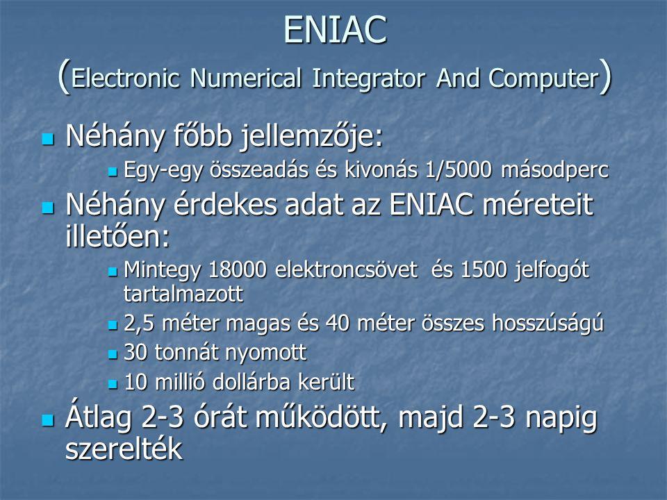 ENIAC ( Electronic Numerical Integrator And Computer )  Néhány főbb jellemzője:  Egy-egy összeadás és kivonás 1/5000 másodperc  Néhány érdekes adat az ENIAC méreteit illetően:  Mintegy 18000 elektroncsövet és 1500 jelfogót tartalmazott  2,5 méter magas és 40 méter összes hosszúságú  30 tonnát nyomott  10 millió dollárba került  Átlag 2-3 órát működött, majd 2-3 napig szerelték
