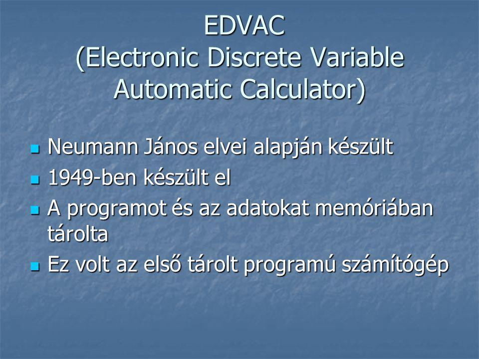 EDVAC (Electronic Discrete Variable Automatic Calculator) EDVAC (Electronic Discrete Variable Automatic Calculator)  Neumann János elvei alapján készült  1949-ben készült el  A programot és az adatokat memóriában tárolta  Ez volt az első tárolt programú számítógép