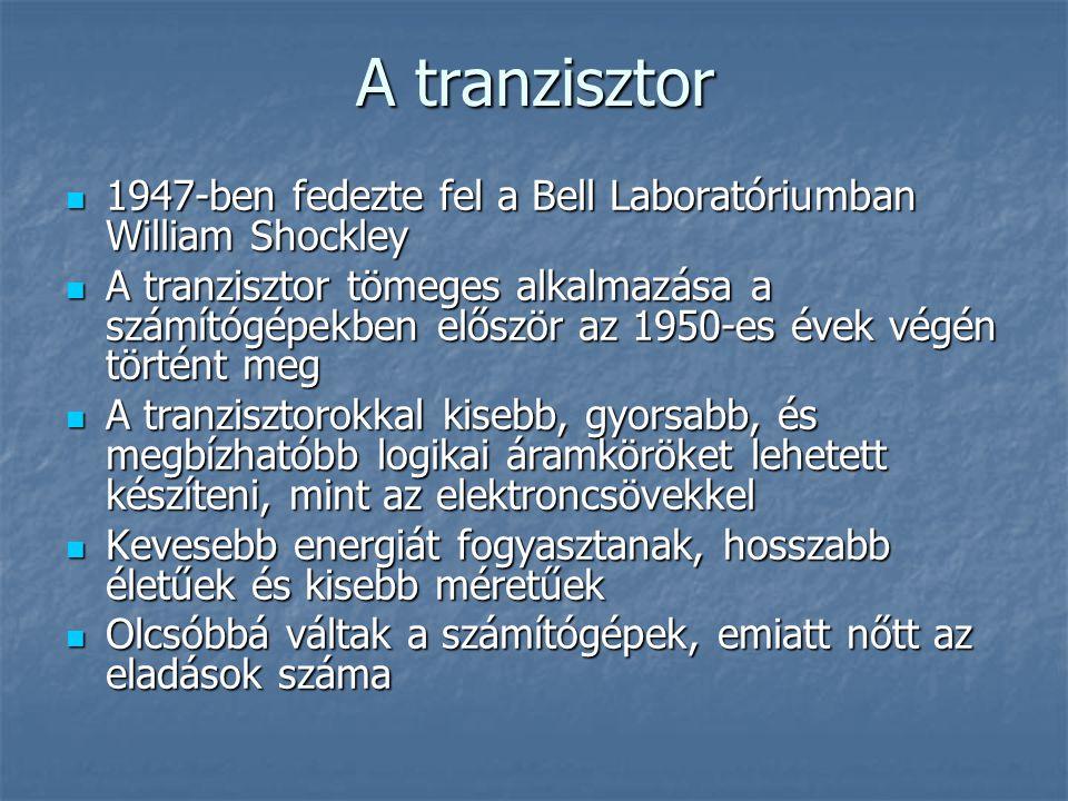 A tranzisztor  1947-ben fedezte fel a Bell Laboratóriumban William Shockley  A tranzisztor tömeges alkalmazása a számítógépekben először az 1950-es évek végén történt meg  A tranzisztorokkal kisebb, gyorsabb, és megbízhatóbb logikai áramköröket lehetett készíteni, mint az elektroncsövekkel  Kevesebb energiát fogyasztanak, hosszabb életűek és kisebb méretűek  Olcsóbbá váltak a számítógépek, emiatt nőtt az eladások száma