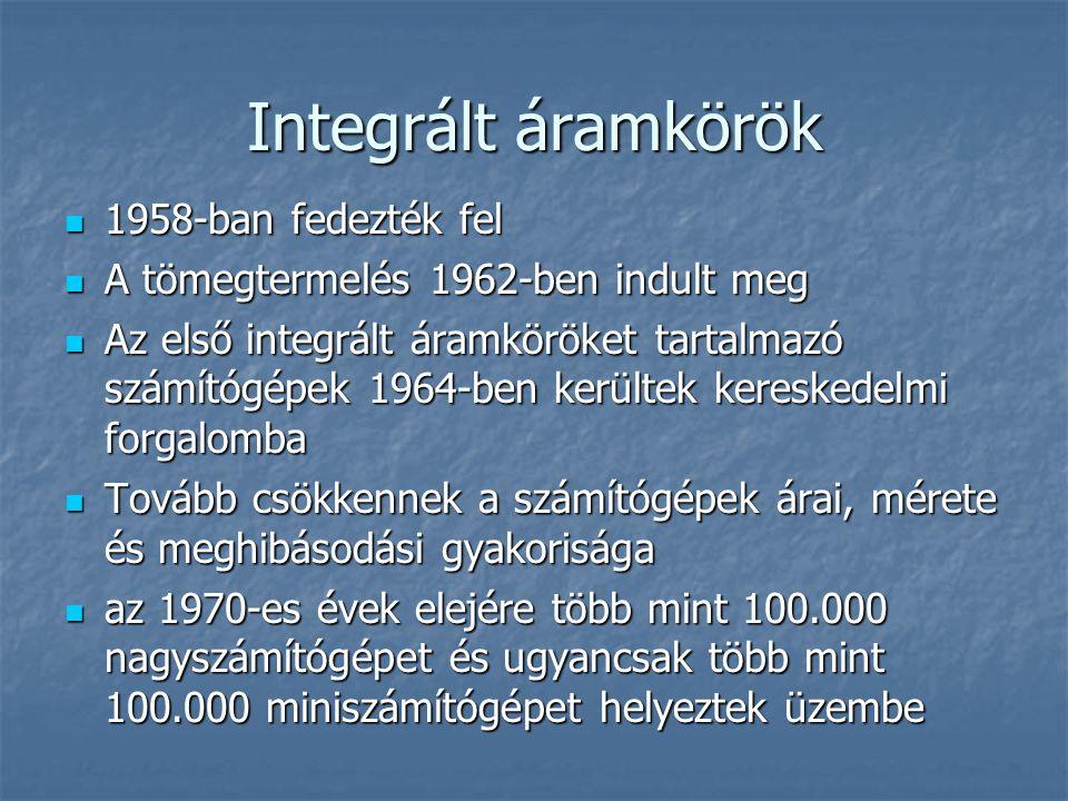 Integrált áramkörök  1958-ban fedezték fel  A tömegtermelés 1962-ben indult meg  Az első integrált áramköröket tartalmazó számítógépek 1964-ben kerültek kereskedelmi forgalomba  Tovább csökkennek a számítógépek árai, mérete és meghibásodási gyakorisága  az 1970-es évek elejére több mint 100.000 nagyszámítógépet és ugyancsak több mint 100.000 miniszámítógépet helyeztek üzembe