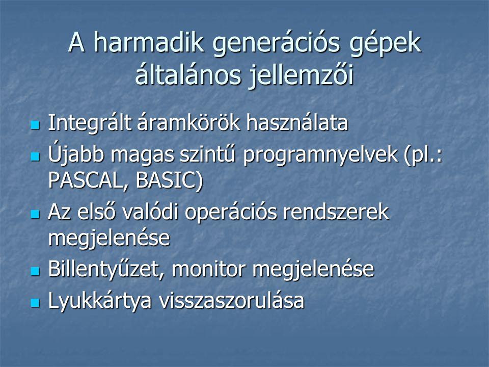 A harmadik generációs gépek általános jellemzői  Integrált áramkörök használata  Újabb magas szintű programnyelvek (pl.: PASCAL, BASIC)  Az első valódi operációs rendszerek megjelenése  Billentyűzet, monitor megjelenése  Lyukkártya visszaszorulása